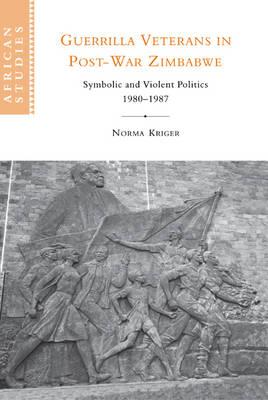 Guerrilla Veterans in Post-war Zimbabwe: Symbolic and Violent Politics, 1980-1987 - African Studies 105 (Hardback)