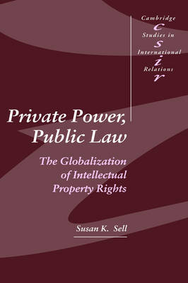 Private Power, Public Law: The Globalization of Intellectual Property Rights - Cambridge Studies in International Relations 88 (Hardback)