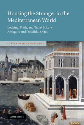 Housing the Stranger in the Mediterranean World: Lodging, Trade, and Travel in Late Antiquity and the Middle Ages (Hardback)