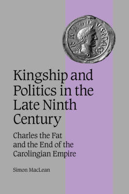 Kingship and Politics in the Late Ninth Century: Charles the Fat and the End of the Carolingian Empire - Cambridge Studies in Medieval Life and Thought: Fourth Series 57 (Hardback)