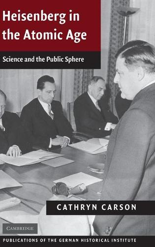 Publications of the German Historical Institute: Heisenberg in the Atomic Age: Science and the Public Sphere (Hardback)