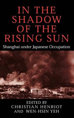 In the Shadow of the Rising Sun: Shanghai under Japanese Occupation - Cambridge Modern China Series (Hardback)