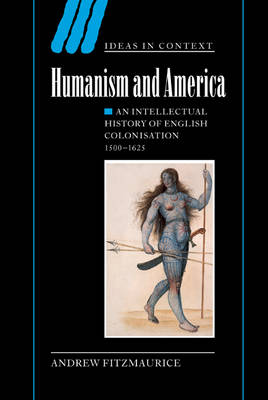 Humanism and America: An Intellectual History of English Colonisation, 1500-1625 - Ideas in Context (Hardback)