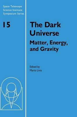 The Dark Universe: Matter, Energy and Gravity - Space Telescope Science Institute Symposium Series 15 (Hardback)