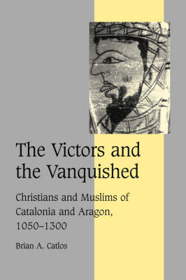 Cambridge Studies in Medieval Life and Thought: Fourth Series: The Victors and the Vanquished: Christians and Muslims of Catalonia and Aragon, 1050-1300 Series Number 59 (Hardback)