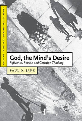 God, the Mind's Desire: Reference, Reason and Christian Thinking - Cambridge Studies in Christian Doctrine 11 (Hardback)