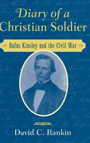 Diary of a Christian Soldier: Rufus Kinsley and the Civil War (Hardback)