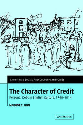 The Character of Credit: Personal Debt in English Culture, 1740-1914 - Cambridge Social and Cultural Histories 1 (Hardback)