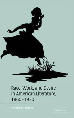 Race, Work, and Desire in American Literature, 1860-1930 - Cambridge Studies in American Literature and Culture 138 (Hardback)