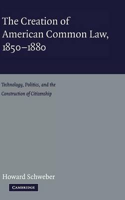 The Creation of American Common Law, 1850-1880: Technology, Politics, and the Construction of Citizenship (Hardback)