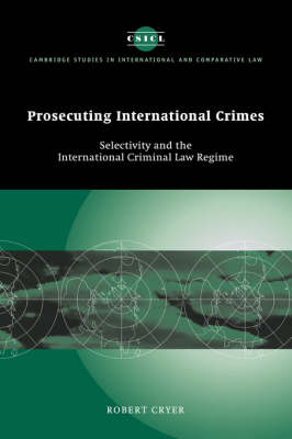 Prosecuting International Crimes: Selectivity and the International Criminal Law Regime - Cambridge Studies in International and Comparative Law (Hardback)