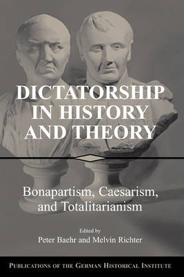 Dictatorship in History and Theory: Bonapartism, Caesarism, and Totalitarianism - Publications of the German Historical Institute (Hardback)