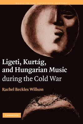 Music in the Twentieth Century: Ligeti, Kurtag, and Hungarian Music during the Cold War Series Number 23 (Hardback)