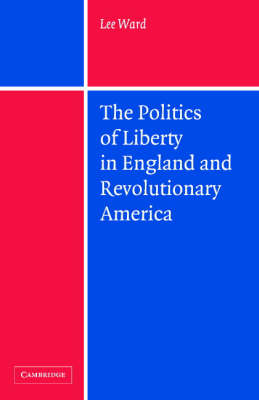 The Politics of Liberty in England and Revolutionary America (Hardback)