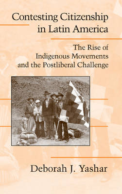 Cambridge Studies in Contentious Politics: Contesting Citizenship in Latin America: The Rise of Indigenous Movements and the Postliberal Challenge (Hardback)