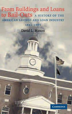 From Buildings and Loans to Bail-Outs: A History of the American Savings and Loan Industry, 1831-1995 (Hardback)