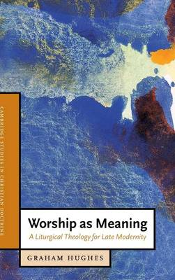 Worship as Meaning: A Liturgical Theology for Late Modernity - Cambridge Studies in Christian Doctrine 10 (Hardback)