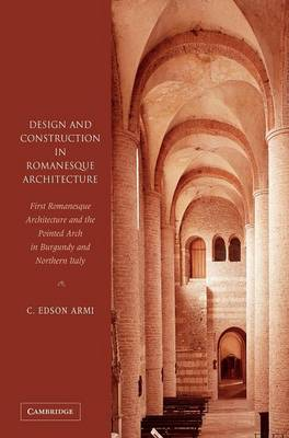 Design and Construction in Romanesque Architecture: First Romanesque Architecture and the Pointed Arch in Burgundy and Northern Italy (Hardback)