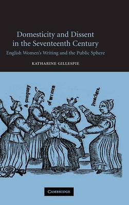 Domesticity and Dissent in the Seventeenth Century: English Women Writers and the Public Sphere (Hardback)