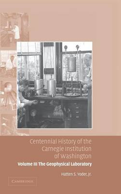 Centennial History of the Carnegie Institution of Washington: Volume 3, The Geophysical Laboratory: Centennial History of the Carnegie Institution of Washington: Volume 3, The Geophysical Laboratory Geophysical Laboratory v. 3 (Hardback)