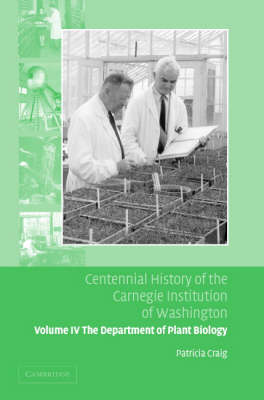Centennial History of the Carnegie Institution of Washington: Volume 4, The Department of Plant Biology: Centennial History of the Carnegie Institution of Washington: Volume 4, The Department of Plant Biology Department of Plant Biology v. 4 (Hardback)