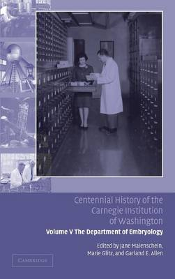 Centennial History of the Carnegie Institution of Washington: Volume 5, The Department of Embryology: Centennial History of the Carnegie Institution of Washington: Volume 5, The Department of Embryology Department of Embryology v. 5 (Hardback)