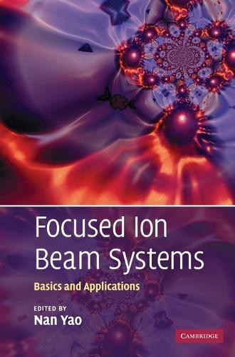 Focused Ion Beam Systems: Basics and Applications (Hardback)