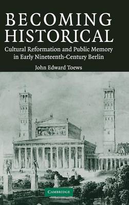 Becoming Historical: Cultural Reformation and Public Memory in Early Nineteenth-Century Berlin (Hardback)