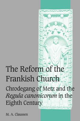 The Reform of the Frankish Church: Chrodegang of Metz and the Regula canonicorum in the Eighth Century - Cambridge Studies in Medieval Life and Thought: Fourth Series 61 (Hardback)