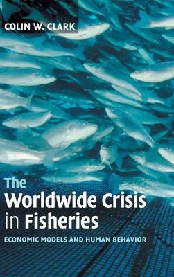 The Worldwide Crisis in Fisheries: Economic Models and Human Behavior (Hardback)