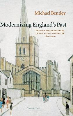 Modernizing England's Past: English Historiography in the Age of Modernism, 1870-1970 - The Wiles Lectures (Hardback)