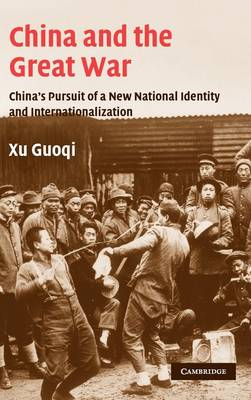 China and the Great War: China's Pursuit of a New National Identity and Internationalization - Studies in the Social and Cultural History of Modern Warfare 20 (Hardback)