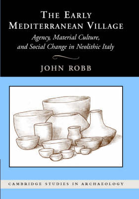 The Early Mediterranean Village: Agency, Material Culture, and Social Change in Neolithic Italy - Cambridge Studies in Archaeology (Hardback)