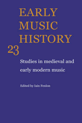 Early Music History: Volume 23: Studies in Medieval and Early Modern Music - Early Music History 23 (Hardback)