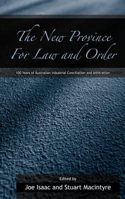 The New Province for Law and Order: 100 Years of Australian Industrial Conciliation and Arbitration (Hardback)