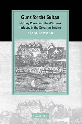 Cambridge Studies in Islamic Civilization: Guns for the Sultan: Military Power and the Weapons Industry in the Ottoman Empire (Hardback)