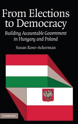 From Elections to Democracy: Building Accountable Government in Hungary and Poland (Hardback)