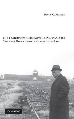 The Frankfurt Auschwitz Trial, 1963-1965: Genocide, History, and the Limits of the Law (Hardback)