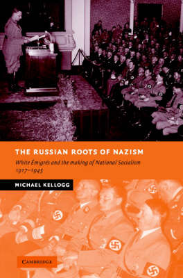 The Russian Roots of Nazism: White Emigres and the Making of National Socialism, 1917-1945 - New Studies in European History (Hardback)