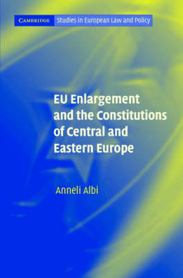 EU Enlargement and the Constitutions of Central and Eastern Europe - Cambridge Studies in European Law and Policy (Hardback)