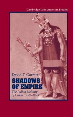 Shadows of Empire: The Indian Nobility of Cusco, 1750-1825 - Cambridge Latin American Studies (Hardback)