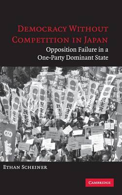 Democracy without Competition in Japan: Opposition Failure in a One-Party Dominant State (Hardback)