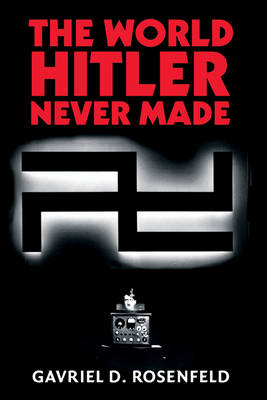 The World Hitler Never Made: Alternate History and the Memory of Nazism - New Studies in European History (Hardback)