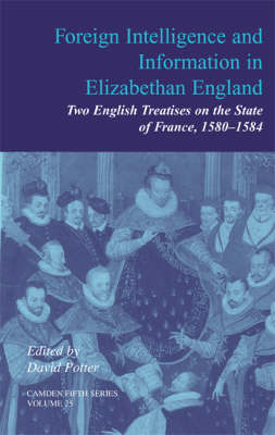 Foreign Intelligence and Information in Elizabethan England: Volume 25: Two English Treatises on the State of France, 1580-1584 - Camden Fifth Series 25 (Hardback)