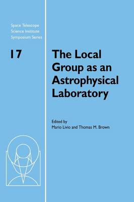 The Local Group as an Astrophysical Laboratory: Proceedings of the Space Telescope Science Institute Symposium, held in Baltimore, Maryland May 5-8, 2003 - Space Telescope Science Institute Symposium Series 17 (Hardback)