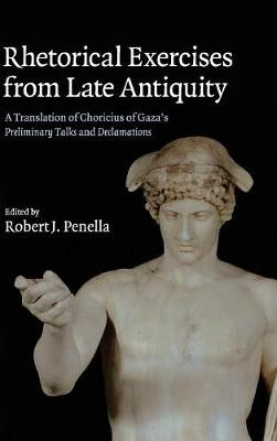 Rhetorical Exercises from Late Antiquity: A Translation of Choricius of Gaza's Preliminary Talks and Declamations (Hardback)