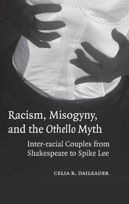 Racism, Misogyny, and the Othello Myth: Inter-racial Couples from Shakespeare to Spike Lee (Hardback)