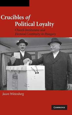 Cambridge Studies in Comparative Politics: Crucibles of Political Loyalty: Church Institutions and Electoral Continuity in Hungary (Hardback)