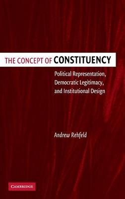The Concept of Constituency: Political Representation, Democratic Legitimacy, and Institutional Design (Hardback)