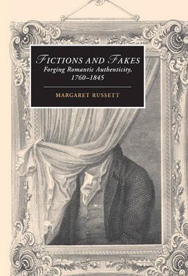 Fictions and Fakes: Forging Romantic Authenticity, 1760-1845 - Cambridge Studies in Romanticism 64 (Hardback)